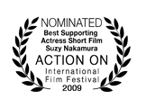Nominated, Best Supporting Actress Short Film (Suzy Nakamura), Action On Film International Film Festival 2009