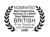 Nominated, Best Supporting Actress in a Short Film (Suzy Nakamura), British Film Festival LA